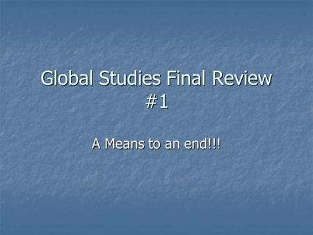 Global Studies Final Review #1 A Means to an end!!!