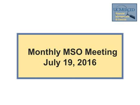 Monthly MSO Meeting July 19, <strong>2016</strong>. 2 Welcome Mark Perez Cost Standards and Policy Analyst Business and Financial Services 209-228-2465.