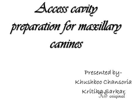 Access cavity preparation for maxillary canines Presented by- Khushboo Chansoria Kritika Sarkar.