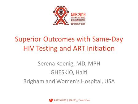 #AIDS2016 Superior Outcomes with Same-Day HIV Testing and ART Initiation Serena Koenig, MD, MPH GHESKIO, Haiti Brigham and Women's Hospital,