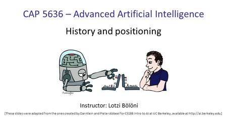 CAP 5636 – Advanced Artificial Intelligence History and positioning Instructor: Lotzi Bölöni [These slides were adapted from the ones created by Dan Klein.