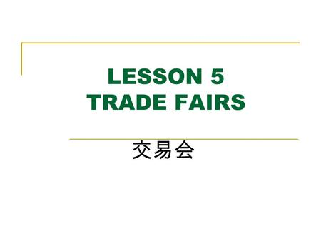 LESSON 5 <strong>TRADE</strong> <strong>FAIRS</strong> 交易会. AIMS AND REQUIREMENTS To grasp the usual expressions of a <strong>trade</strong> <strong>Fair</strong>; To master how to communicate during the <strong>Fair</strong>; To know.