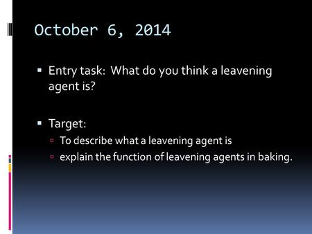 October 6, 2014  Entry task: What do you think a leavening agent is?  Target:  To describe what a leavening agent is  explain the function of leavening.