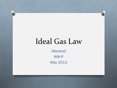 Ideal Gas Law Marshall WW-P May 2013. Ideal Gas Law O Combined gas law assume a constant amount of gas (moles – (n)) O Could we calculate the # of moles.