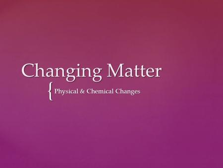 { Changing Matter Physical & Chemical Changes. Two basic types of properties that we can associate with matter.  Physical properties  Chemical properties.