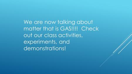 We are now talking about matter that is GAS!!!! Check out our class activities, experiments, and demonstrations!