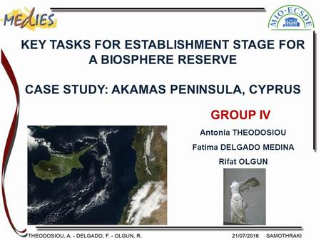 GROUP IV Antonia THEODOSIOU Fatima DELGADO MEDINA Rifat OLGUN KEY TASKS FOR ESTABLISHMENT STAGE FOR A BIOSPHERE RESERVE CASE STUDY: AKAMAS PENINSULA, CYPRUS.