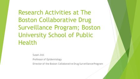Research Activities at The Boston Collaborative Drug Surveillance Program; Boston University School of Public Health Susan Jick Professor of Epidemiology.