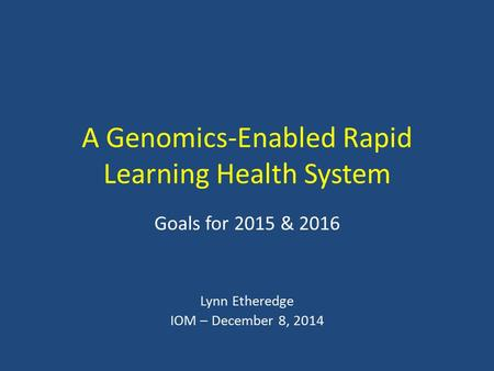 A Genomics-Enabled Rapid Learning Health System Goals for 2015 & 2016 Lynn Etheredge IOM – December 8, 2014.