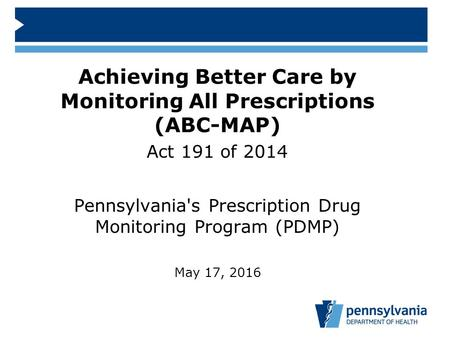 Achieving Better Care by Monitoring All Prescriptions (ABC-MAP) Act 191 of 2014 Pennsylvania's Prescription Drug Monitoring Program (PDMP) May 17, 2016.