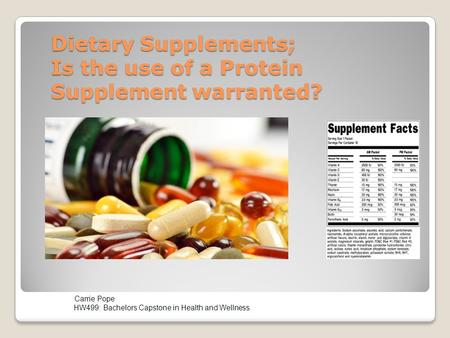 Dietary Supplements; Is the use of a Protein Supplement warranted?. Carrie Pope HW499: Bachelors Capstone in Health and Wellness.