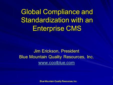 Blue Mountain Quality Resources, Inc. Global Compliance and Standardization with an Enterprise CMS Jim Erickson, President Blue Mountain Quality Resources,