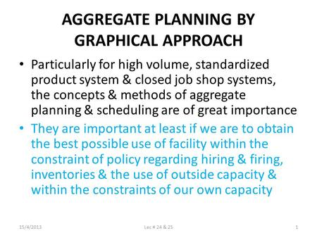 AGGREGATE PLANNING BY GRAPHICAL APPROACH Particularly for high volume, standardized product system & closed job shop systems, the concepts & methods of.