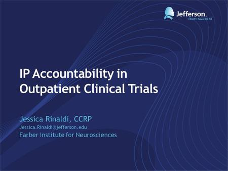 IP Accountability in Outpatient Clinical Trials Jessica Rinaldi, CCRP Farber Institute for Neurosciences.
