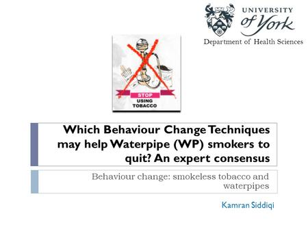 Which Behaviour Change Techniques may help Waterpipe (WP) smokers to quit? An expert consensus Behaviour change: smokeless tobacco and waterpipes Department.