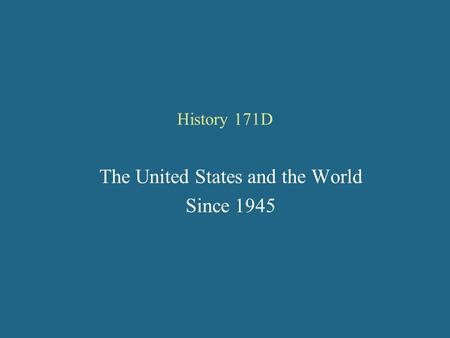 History 171D The United States and the World Since 1945.