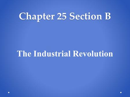 Chapter 25 Section B The Industrial Revolution. Chapter 25 Section B Industrial Revolution Industrialization Changes Ways of Life Growth of Industrial.