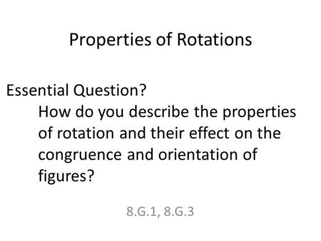 Properties of Rotations 8.G.1, 8.G.3 Essential Question? How do you describe the properties of rotation and their effect on the congruence and orientation.