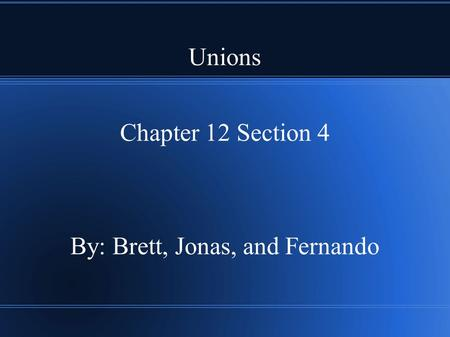 Unions Chapter 12 Section 4 By: Brett, Jonas, and Fernando.