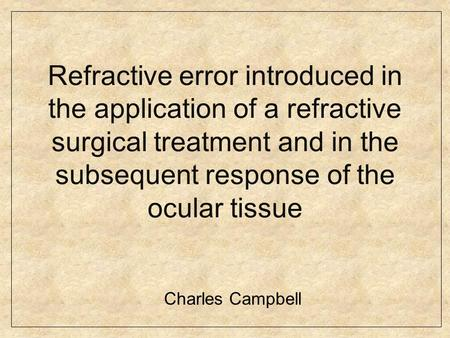 Refractive error introduced in the application of a refractive surgical treatment and in the subsequent response of the ocular tissue Charles Campbell.