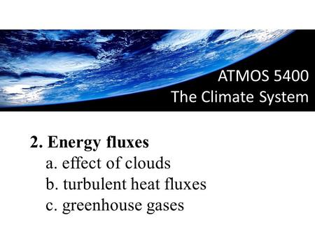 ATMOS 5400 The Climate System 01. Introduction 2. Energy fluxes a. effect of clouds b. turbulent heat fluxes c. greenhouse gases.