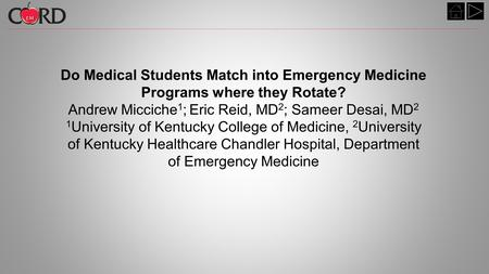 Do Medical Students Match into Emergency Medicine Programs where they Rotate? Andrew Micciche 1 ; Eric Reid, MD 2 ; Sameer Desai, MD 2 1 University of.