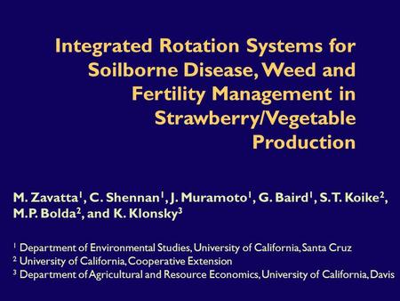 Integrated Rotation Systems for Soilborne Disease, Weed and Fertility Management in Strawberry/Vegetable Production M. Zavatta 1, C. Shennan 1, J. Muramoto.