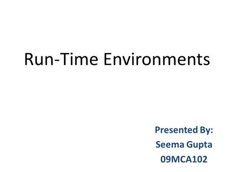 Run-Time Environments Presented By: Seema Gupta 09MCA102.
