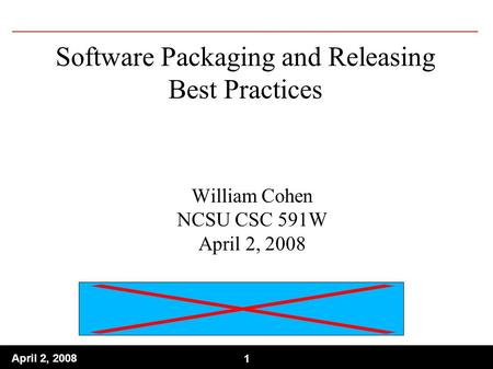 1 April 2, 2008 1 Software Packaging and Releasing Best Practices William Cohen NCSU CSC 591W April 2, 2008.