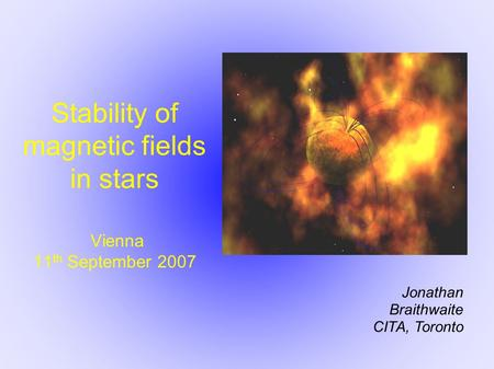 Stability of magnetic fields in stars Vienna 11 th September 2007 Jonathan Braithwaite CITA, Toronto.