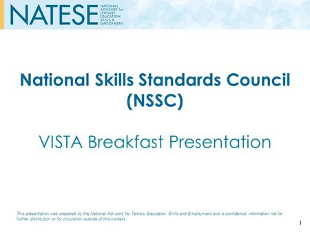 National Skills Standards Council (NSSC) VISTA Breakfast Presentation This presentation was prepared by the National Advisory for Tertiary Education, Skills.