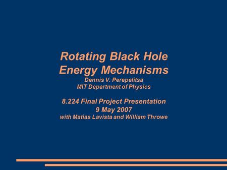 Rotating Black Hole Energy Mechanisms Dennis V. Perepelitsa MIT Department of Physics 8.224 Final Project Presentation 9 May 2007 with Matias Lavista and.