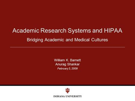 February 3, 2009 Bridging Academic and Medical Cultures Academic Research Systems and HIPAA William K. Barnett Anurag Shankar.