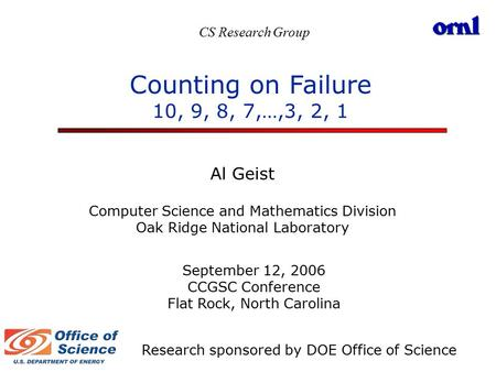 Counting on Failure 10, 9, 8, 7,…,3, 2, 1 Al Geist Computer Science and Mathematics Division Oak Ridge National Laboratory September 12, 2006 CCGSC Conference.