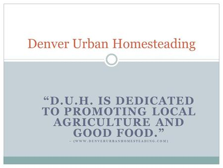 """D.U.H. IS DEDICATED TO PROMOTING LOCAL AGRICULTURE AND GOOD FOOD."" – (WWW.DENVERURBANHOMESTEADING.COM) Denver Urban Homesteading."