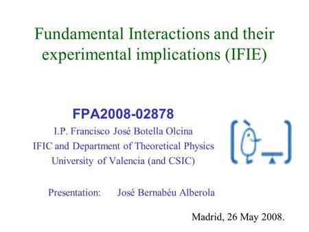Fundamental Interactions and their experimental implications (IFIE) FPA2008-02878 I.P. Francisco José Botella Olcina IFIC and Department of Theoretical.