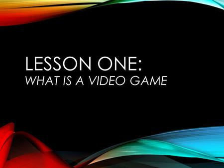 LESSON ONE: WHAT IS A VIDEO GAME. WHAT IS A VIDEO GAME Elements of a Game Active Participation Playing a game versus playing with a toy Involves players.