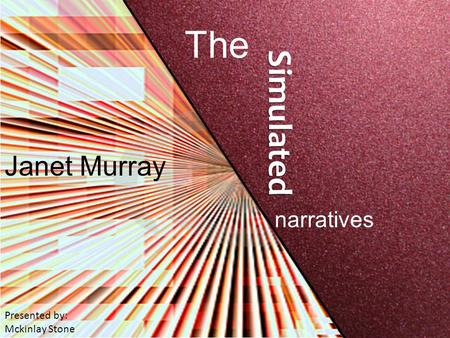 Janet Murray The Simulated narratives Presented by: Mckinlay Stone.