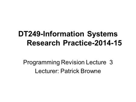 DT249-Information Systems Research Practice-2014-15 Programming Revision Lecture 3 Lecturer: Patrick Browne.