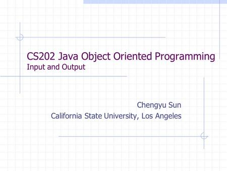 CS202 Java Object Oriented Programming Input and Output Chengyu Sun California State University, Los Angeles.