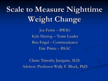 Scale to Measure Nighttime Weight Change Joe Ferris – BWIG Kyle Herzog – Team Leader Ben Engel – Communicator Eric Printz – BSAC Client: Timothy Juergens,