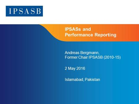 Page 1 IPSASs and Performance Reporting Andreas Bergmann, Former Chair IPSASB (2010-15) 2 May 2016 Islamabad, Pakistan.