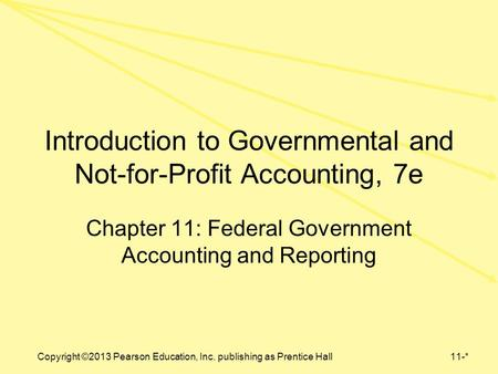 Copyright ©2013 Pearson Education, Inc. publishing as Prentice Hall11-* Introduction to Governmental and Not-for-Profit Accounting, 7e Chapter 11: Federal.