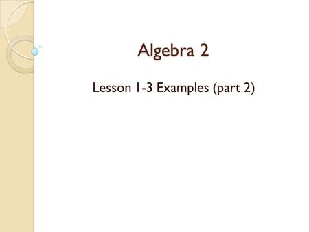 Algebra 2 Lesson 1-3 Examples (part 2). Solving Equations A solution to an equation is __________________________________________ __________________________________________.