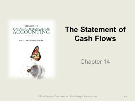 The Statement of Cash Flows Chapter 14 ©2014 Pearson Education, Inc. Publishing as Prentice Hall14-1.