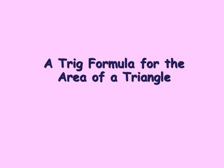 A Trig Formula for the Area of a Triangle. Trigonometry In a right angled triangle, the 3 trig ratios for an angle x are defined as follows: 3 Trig Ratios: