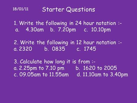 18/01/11 Starter Questions 1.Write the following in 24 hour notation :- a. 4.30am b. 7.20pm c. 10.10pm 2. Write the following in 12 hour notation :- a.2320.