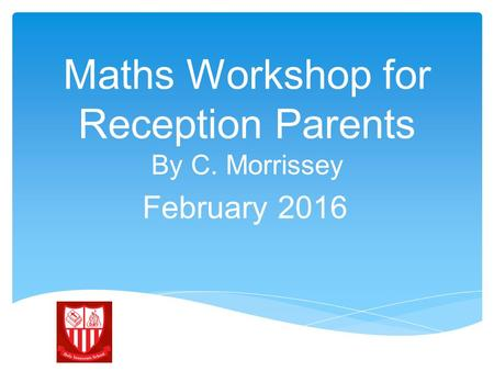 Maths Workshop for Reception Parents By C. Morrissey February 2016.