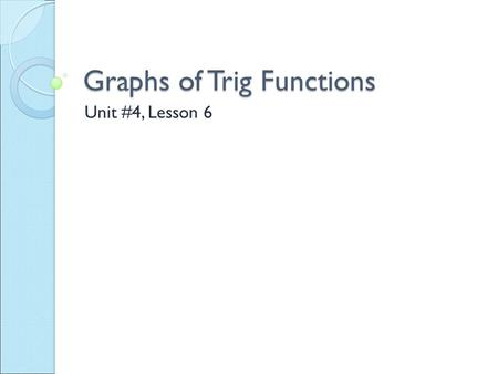 Graphs of Trig Functions Unit #4, Lesson 6.