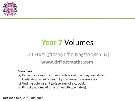 Year 7 Volumes Dr J Frost  Last modified: 29 th June 2016 Objectives: (a) Know the names of common.